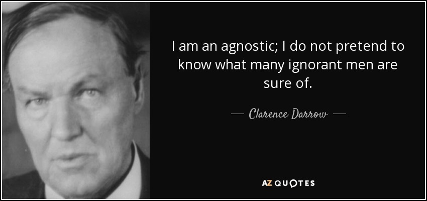 I am an agnostic; I do not pretend to know what many ignorant men are sure of. - Clarence Darrow
