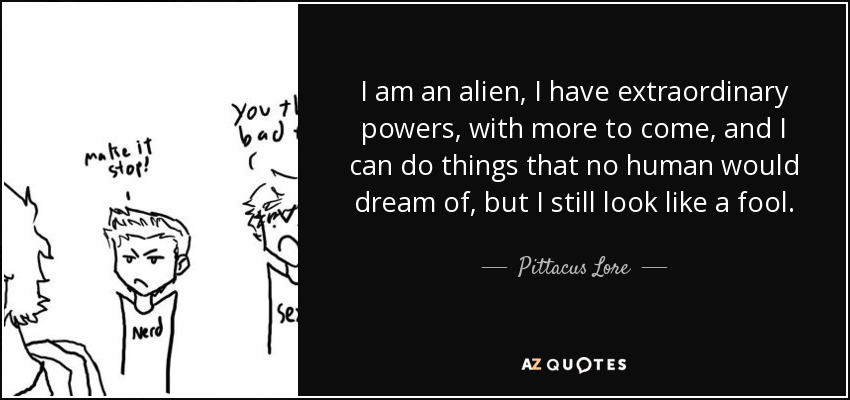 I am an alien, I have extraordinary powers, with more to come, and I can do things that no human would dream of, but I still look like a fool. - Pittacus Lore