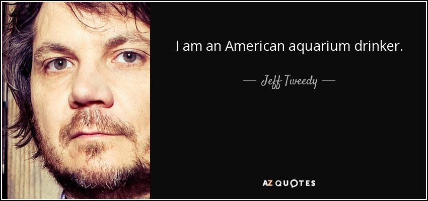 I am an American aquarium drinker. - Jeff Tweedy