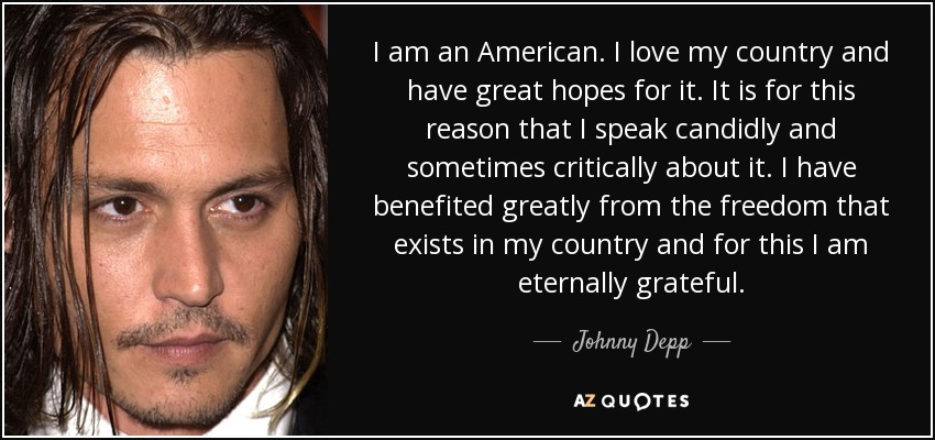 I am an American. I love my country and have great hopes for it. It is for this reason that I speak candidly and sometimes critically about it. I have benefited greatly from the freedom that exists in my country and for this I am eternally grateful. - Johnny Depp