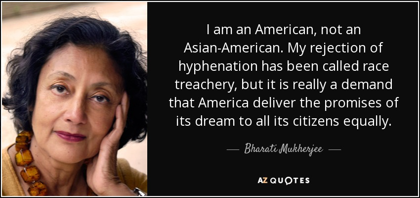 I am an American, not an Asian-American. My rejection of hyphenation has been called race treachery, but it is really a demand that America deliver the promises of its dream to all its citizens equally. - Bharati Mukherjee