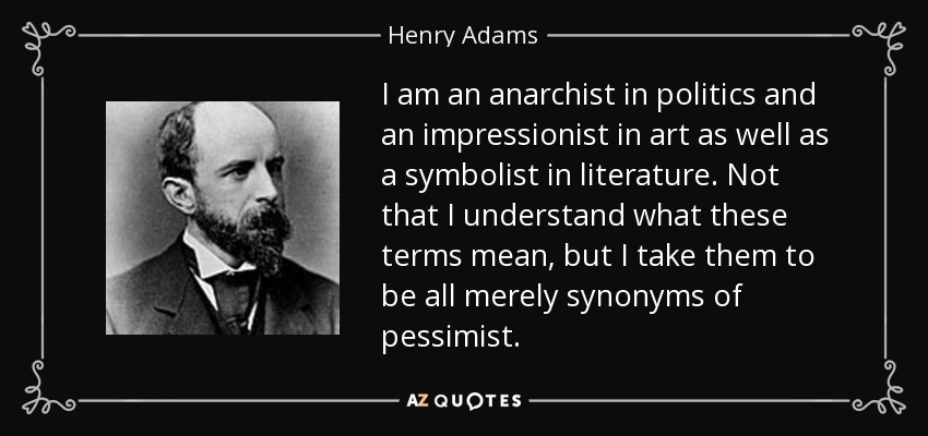 I am an anarchist in politics and an impressionist in art as well as a symbolist in literature. Not that I understand what these terms mean, but I take them to be all merely synonyms of pessimist. - Henry Adams