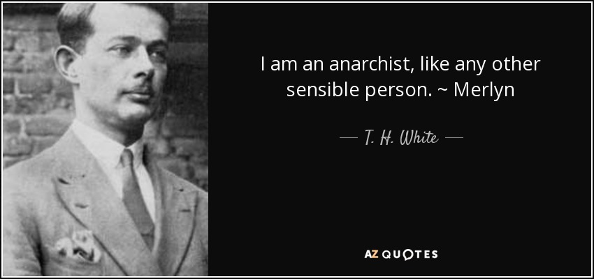 I am an anarchist, like any other sensible person. ~ Merlyn - T. H. White