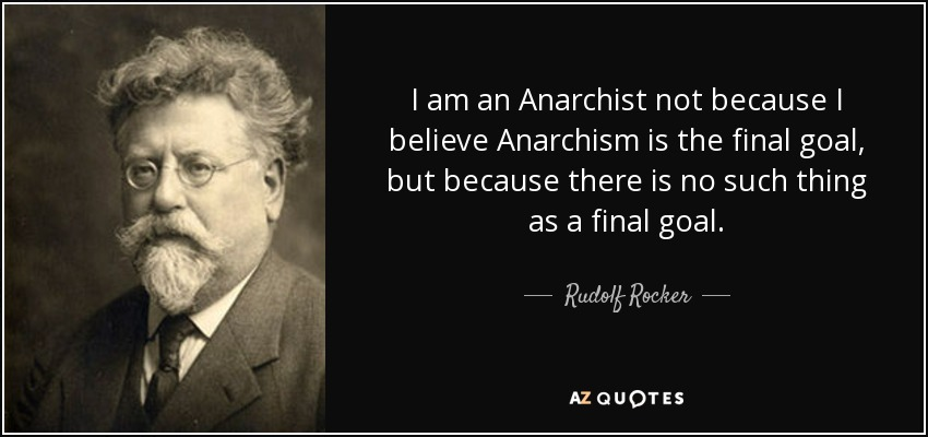 I am an Anarchist not because I believe Anarchism is the final goal, but because there is no such thing as a final goal. - Rudolf Rocker