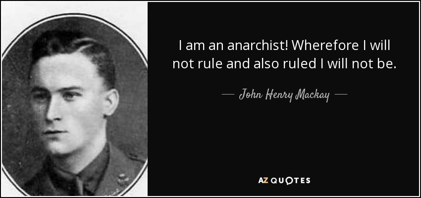 I am an anarchist! Wherefore I will not rule and also ruled I will not be. - John Henry Mackay