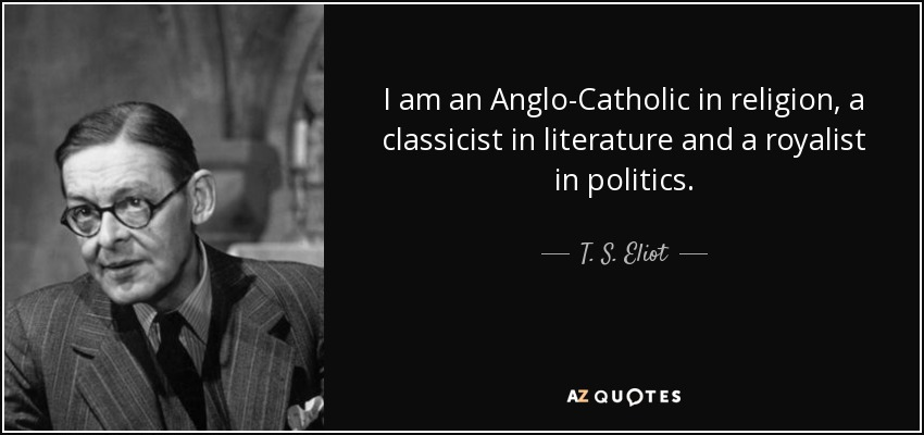 I am an Anglo-Catholic in religion, a classicist in literature and a royalist in politics. - T. S. Eliot
