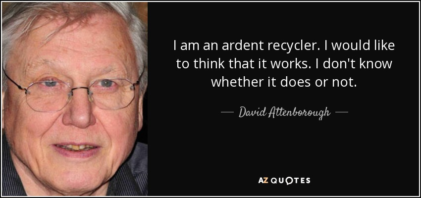 I am an ardent recycler. I would like to think that it works. I don't know whether it does or not. - David Attenborough