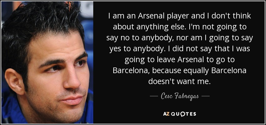 I am an Arsenal player and I don't think about anything else. I'm not going to say no to anybody, nor am I going to say yes to anybody. I did not say that I was going to leave Arsenal to go to Barcelona, because equally Barcelona doesn't want me. - Cesc Fabregas