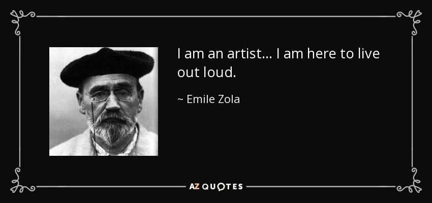 I am an artist... I am here to live out loud. - Emile Zola