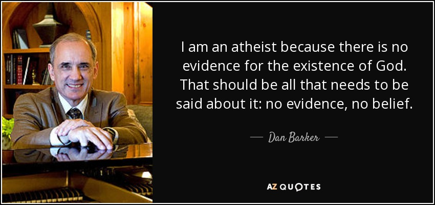 I am an atheist because there is no evidence for the existence of God. That should be all that needs to be said about it: no evidence, no belief. - Dan Barker