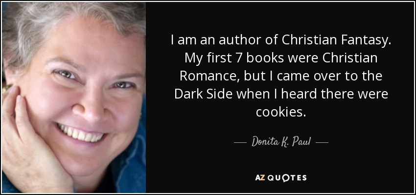 I am an author of Christian Fantasy. My first 7 books were Christian Romance, but I came over to the Dark Side when I heard there were cookies. - Donita K. Paul