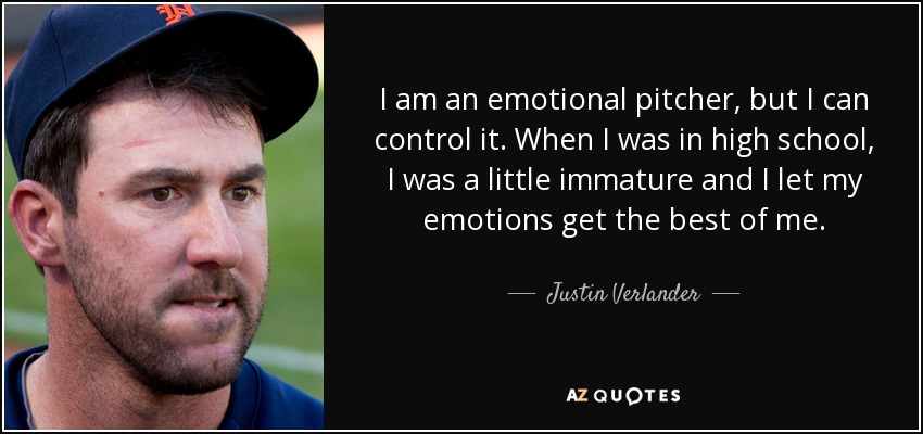 I am an emotional pitcher, but I can control it. When I was in high school, I was a little immature and I let my emotions get the best of me. - Justin Verlander