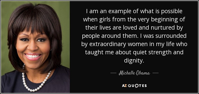 I am an example of what is possible when girls from the very beginning of their lives are loved and nurtured by people around them. I was surrounded by extraordinary women in my life who taught me about quiet strength and dignity. - Michelle Obama
