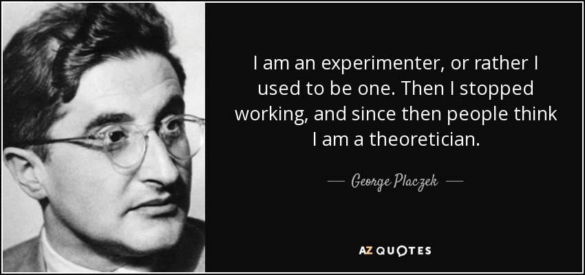 I am an experimenter, or rather I used to be one. Then I stopped working, and since then people think I am a theoretician. - George Placzek