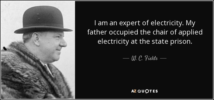 I am an expert of electricity. My father occupied the chair of applied electricity at the state prison. - W. C. Fields
