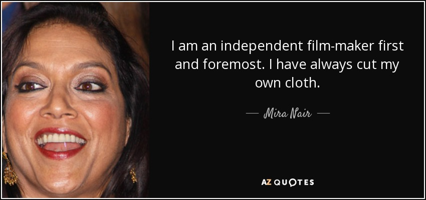 I am an independent film-maker first and foremost. I have always cut my own cloth. - Mira Nair