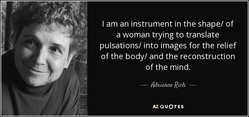 I am an instrument in the shape/ of a woman trying to translate pulsations/ into images for the relief of the body/ and the reconstruction of the mind. - Adrienne Rich