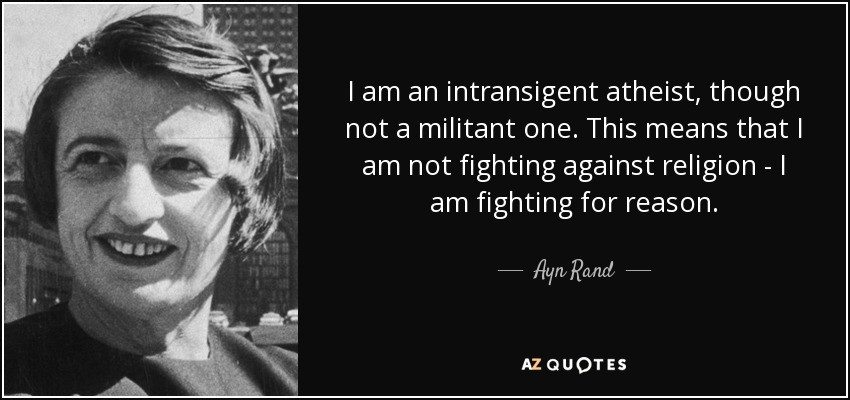I am an intransigent atheist, though not a militant one. This means that I am not fighting against religion - I am fighting for reason. - Ayn Rand