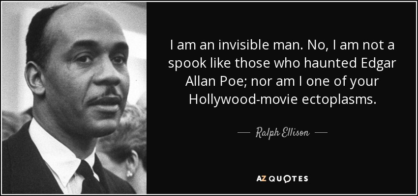 I am an invisible man. No, I am not a spook like those who haunted Edgar Allan Poe; nor am I one of your Hollywood-movie ectoplasms. - Ralph Ellison