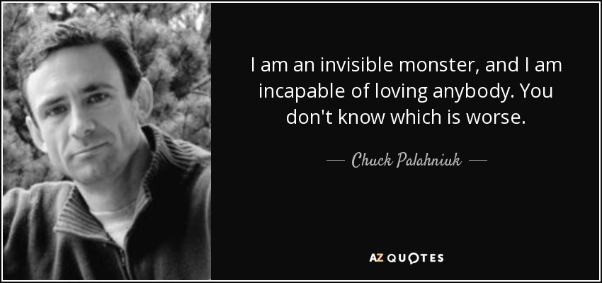 I am an invisible monster, and I am incapable of loving anybody. You don't know which is worse. - Chuck Palahniuk