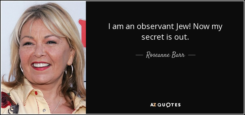 I am an observant Jew! Now my secret is out. - Roseanne Barr