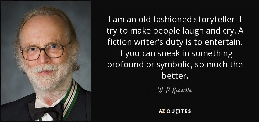 I am an old-fashioned storyteller. I try to make people laugh and cry. A fiction writer's duty is to entertain. If you can sneak in something profound or symbolic, so much the better. - W. P. Kinsella