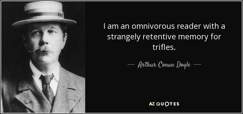 I am an omnivorous reader with a strangely retentive memory for trifles. - Arthur Conan Doyle