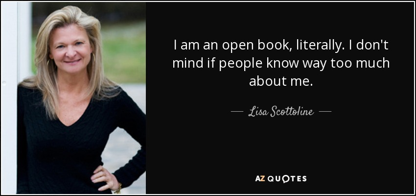 I am an open book, literally. I don't mind if people know way too much about me. - Lisa Scottoline