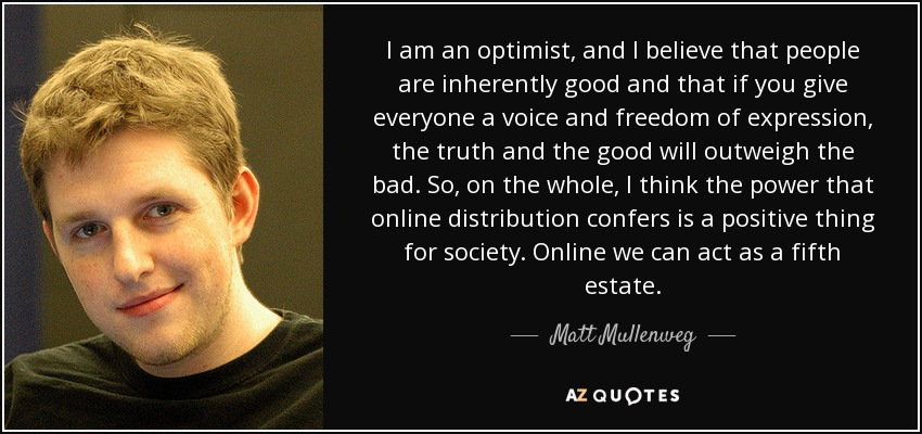 I am an optimist, and I believe that people are inherently good and that if you give everyone a voice and freedom of expression, the truth and the good will outweigh the bad. So, on the whole, I think the power that online distribution confers is a positive thing for society. Online we can act as a fifth estate. - Matt Mullenweg
