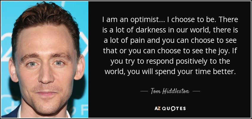 I am an optimist... I choose to be. There is a lot of darkness in our world, there is a lot of pain and you can choose to see that or you can choose to see the joy. If you try to respond positively to the world, you will spend your time better. - Tom Hiddleston
