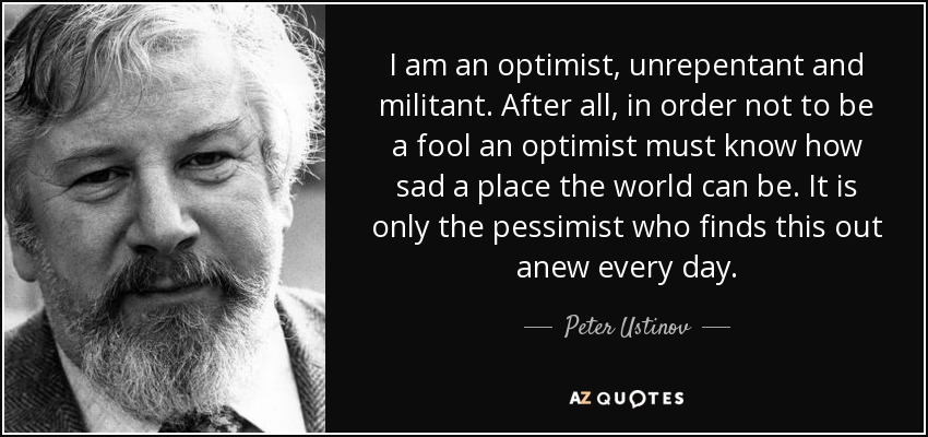 I am an optimist, unrepentant and militant. After all, in order not to be a fool an optimist must know how sad a place the world can be. It is only the pessimist who finds this out anew every day. - Peter Ustinov