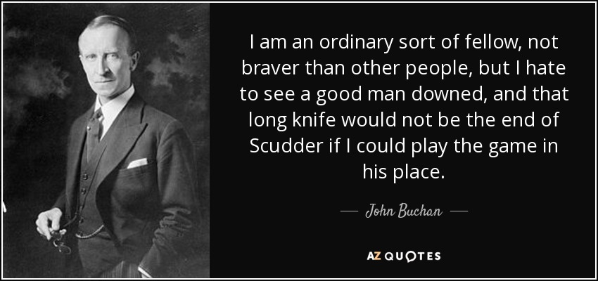 I am an ordinary sort of fellow, not braver than other people, but I hate to see a good man downed, and that long knife would not be the end of Scudder if I could play the game in his place. - John Buchan