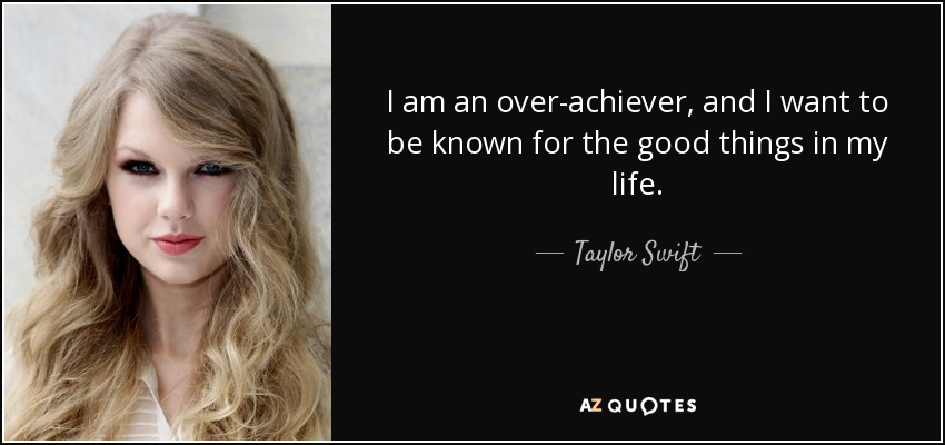 I am an over-achiever, and I want to be known for the good things in my life. - Taylor Swift