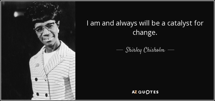 I am and always will be a catalyst for change. - Shirley Chisholm