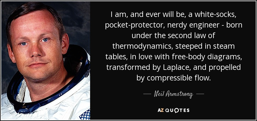 I am, and ever will be, a white-socks, pocket-protector, nerdy engineer - born under the second law of thermodynamics, steeped in steam tables, in love with free-body diagrams, transformed by Laplace, and propelled by compressible flow. - Neil Armstrong