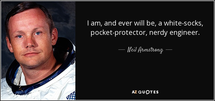 I am, and ever will be, a white socks, pocket protector, nerdy engineer. - Neil Armstrong
