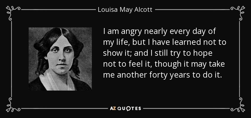 I am angry nearly every day of my life, but I have learned not to show it; and I still try to hope not to feel it, though it may take me another forty years to do it. - Louisa May Alcott