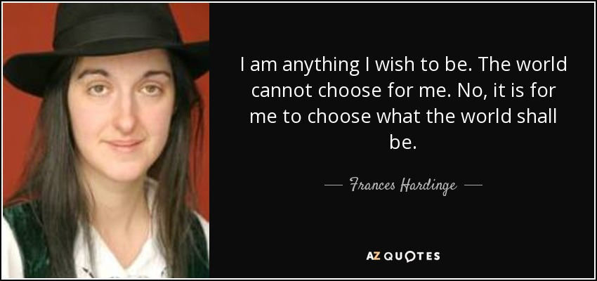 I am anything I wish to be. The world cannot choose for me. No, it is for me to choose what the world shall be. - Frances Hardinge