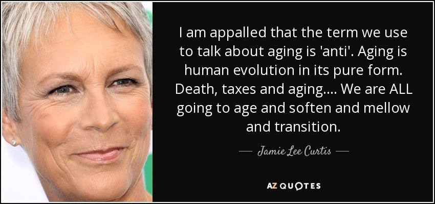 I am appalled that the term we use to talk about aging is 'anti'. Aging is human evolution in its pure form. Death, taxes and aging .... We are ALL going to age and soften and mellow and transition. - Jamie Lee Curtis