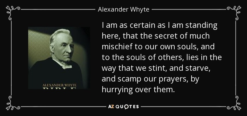 I am as certain as I am standing here, that the secret of much mischief to our own souls, and to the souls of others, lies in the way that we stint, and starve, and scamp our prayers, by hurrying over them. - Alexander Whyte