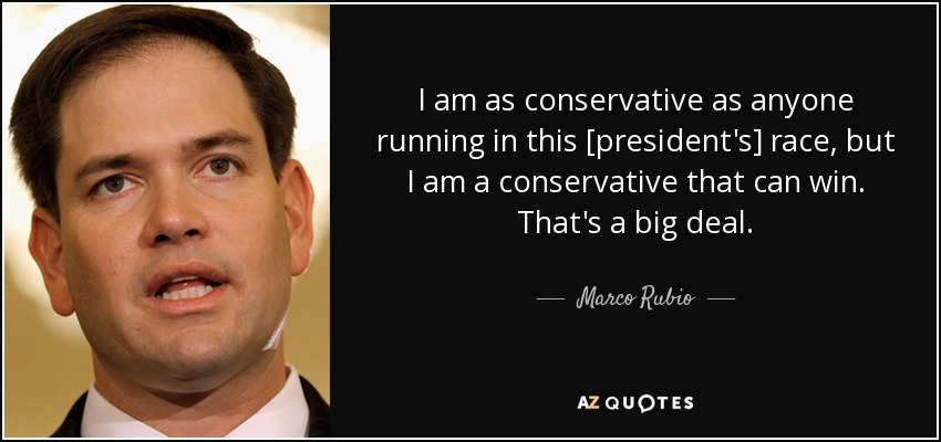I am as conservative as anyone running in this [president's] race, but I am a conservative that can win. That's a big deal. - Marco Rubio