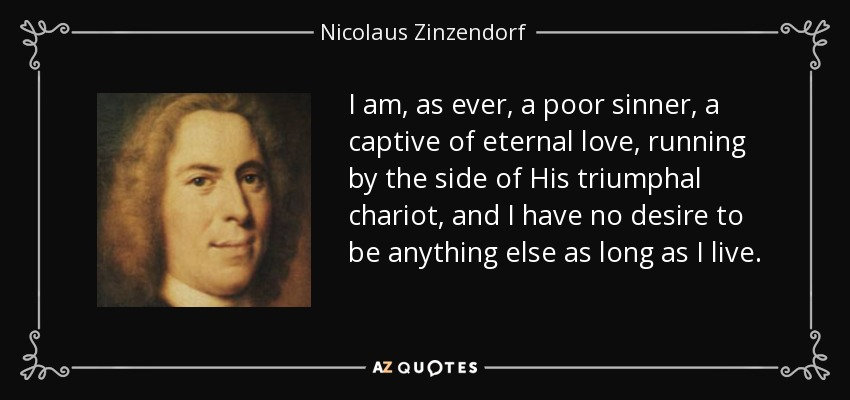 I am, as ever, a poor sinner, a captive of eternal love, running by the side of His triumphal chariot, and I have no desire to be anything else as long as I live. - Nicolaus Zinzendorf
