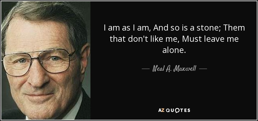 I am as I am, And so is a stone; Them that don't like me, Must leave me alone. - Neal A. Maxwell