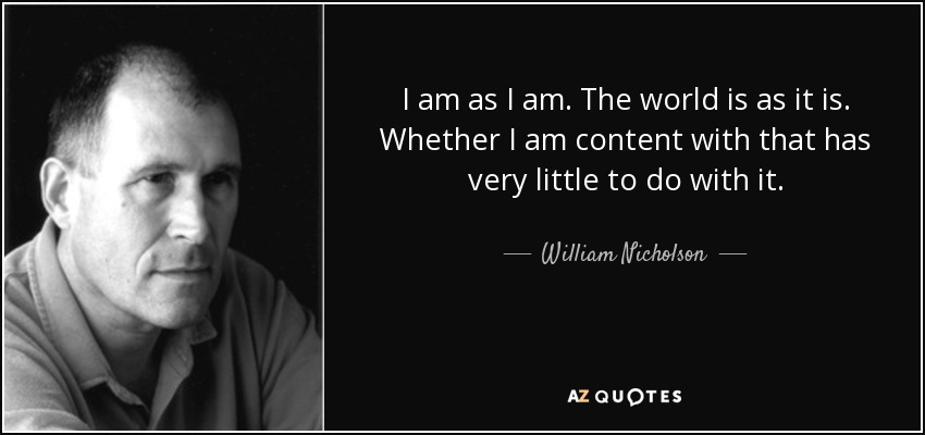 I am as I am. The world is as it is. Whether I am content with that has very little to do with it. - William Nicholson