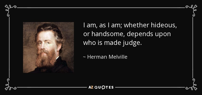 I am, as I am; whether hideous, or handsome, depends upon who is made judge. - Herman Melville