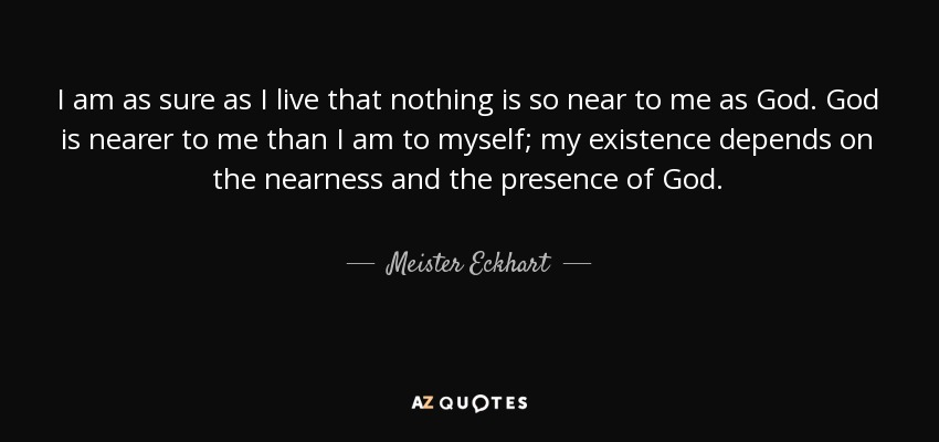 I am as sure as I live that nothing is so near to me as God. God is nearer to me than I am to myself; my existence depends on the nearness and the presence of God. - Meister Eckhart