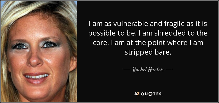 I am as vulnerable and fragile as it is possible to be. I am shredded to the core. I am at the point where I am stripped bare. - Rachel Hunter
