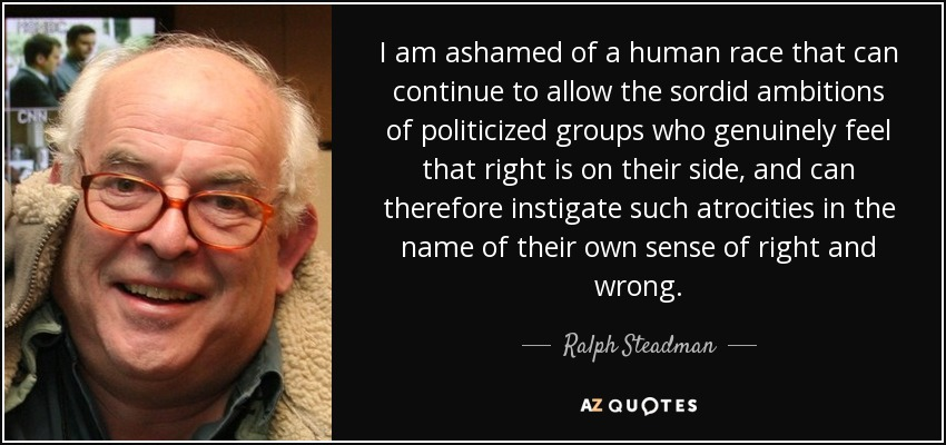 I am ashamed of a human race that can continue to allow the sordid ambitions of politicized groups who genuinely feel that right is on their side, and can therefore instigate such atrocities in the name of their own sense of right and wrong. - Ralph Steadman