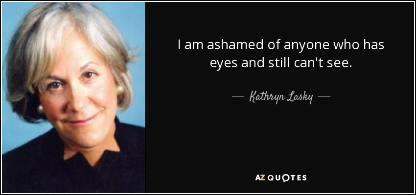 I am ashamed of anyone who has eyes and still can't see. - Kathryn Lasky
