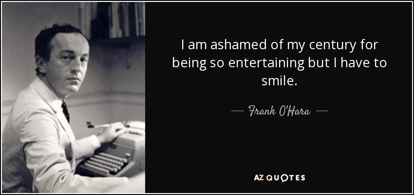 I am ashamed of my century for being so entertaining but I have to smile. - Frank O'Hara